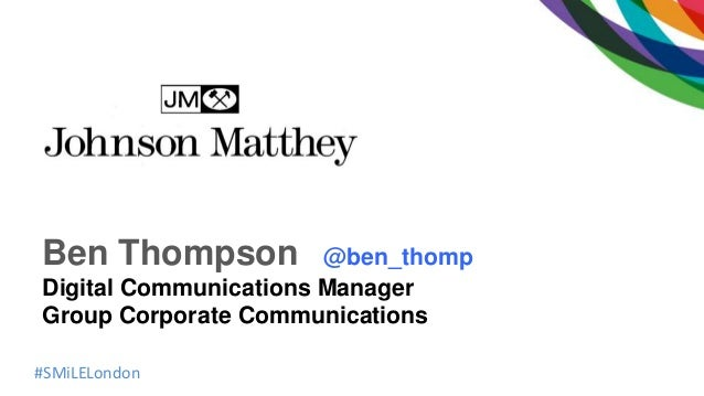 #SMiLELondon Ben Thompson @ben_thomp Digital Communications Manager Group Corporate Communications