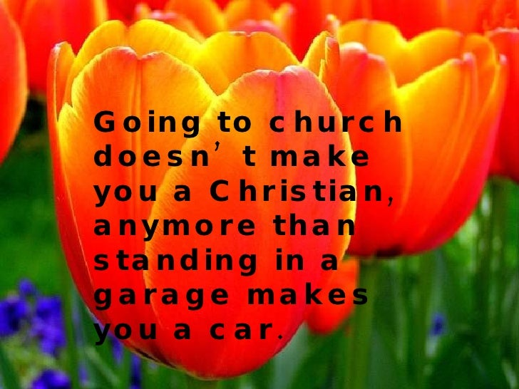 Going to church doesn't make you a Christian, anymore than standing in a garage makes you a car.