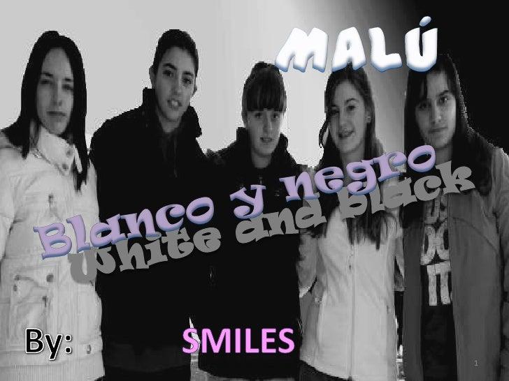 Malú<br />Blanco y negro<br />White and black<br />By:<br />Smiles<br />1<br />