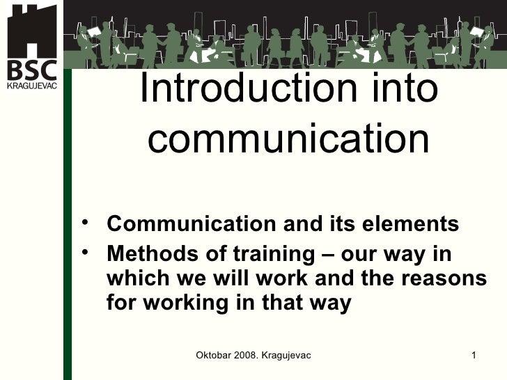 Introduction into communication <ul><li>Communication and its elements </li></ul><ul><li>Met h od s  of training – our way...