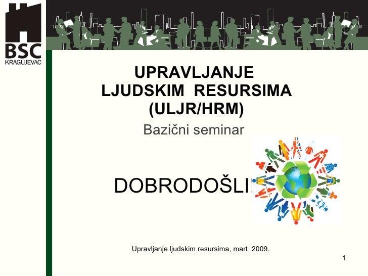 UPRAVLJANJE  LJUDSKIM  RESURSIMA  (ULJR/HRM) Bazični seminar DOBRODO ŠLI! Upravljanje ljudskim resursima, mart  2009.