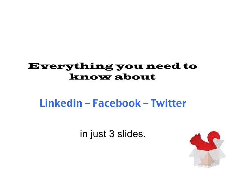 Everything you need to know about Linkedin – Facebook – Twitter in just 3 slides.