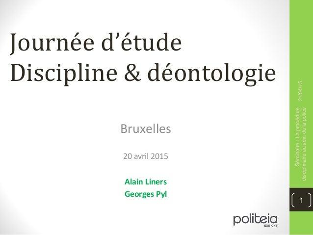 Journée d'étude Discipline & déontologie Bruxelles 20 avril 2015 Alain Liners Georges Pyl 21/04/15 Séminaire:Laprocédure d...