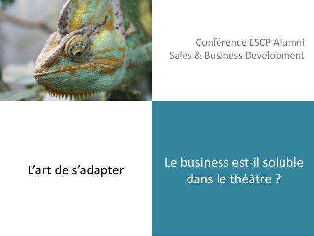 Conférence ESCP Alumni  Sales & Business Development  Le business est-il soluble  dans le théâtre ?  L'art de s'adapter