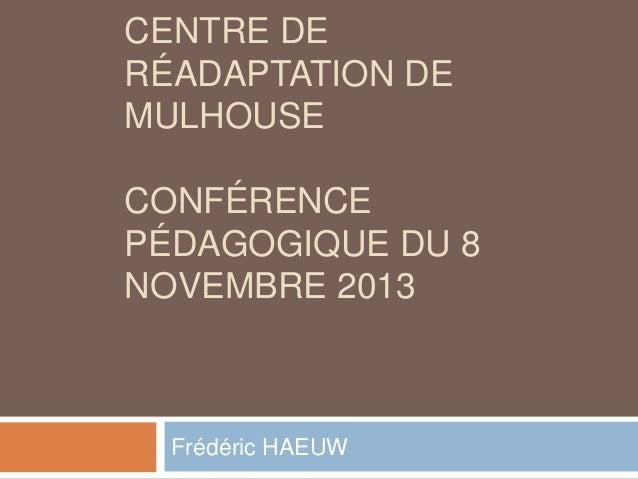 CENTRE DE RÉADAPTATION DE MULHOUSE CONFÉRENCE PÉDAGOGIQUE DU 8 NOVEMBRE 2013  Frédéric HAEUW