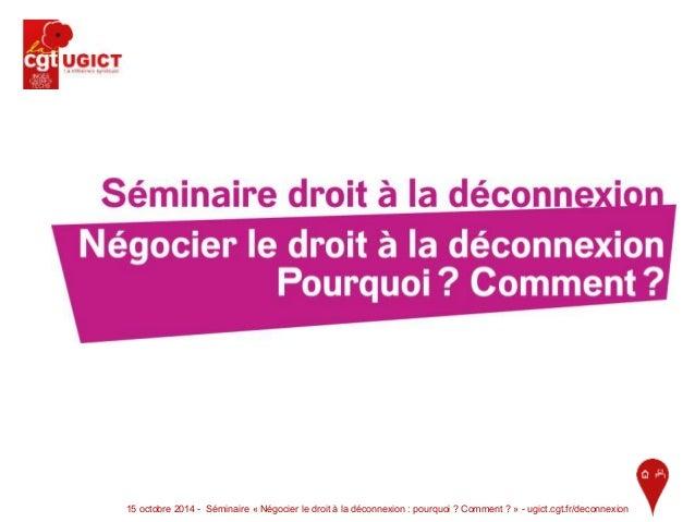 15 octobre 2014 - Séminaire « Négocier le droit à la déconnexion : pourquoi ? Comment ? » - ugict.cgt.fr/deconnexion 1
