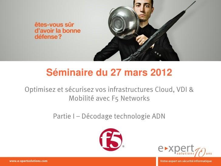 Séminaire du 27 mars 2012Optimisez et sécurisez vos infrastructures Cloud, VDI &              Mobilité avec F5 Networks   ...