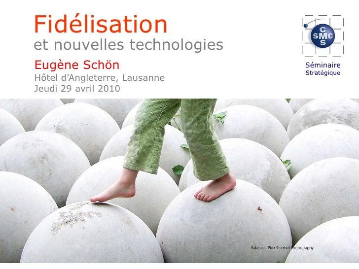 Eugène Schön Hôtel d'Angleterre, Lausanne Jeudi 29 avril 2010 Fidélisation et nouvelles technologies   Séminaire Stratégique