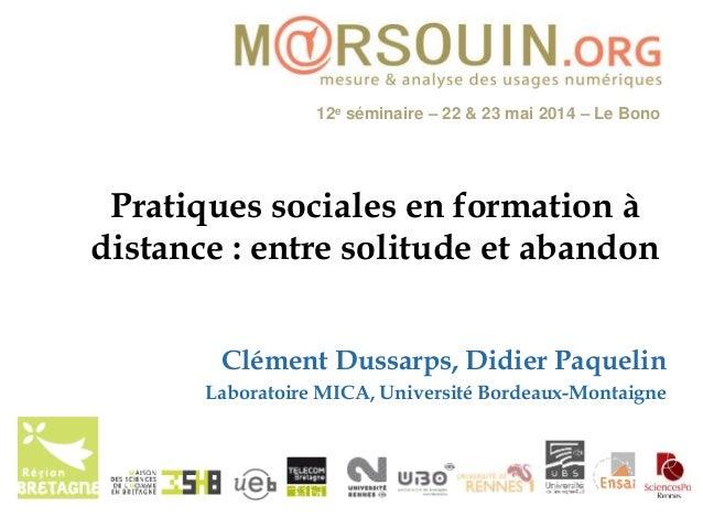 12e séminaire – 22 & 23 mai 2014 – Le Bono Pratiques sociales en formation à distance : entre solitude et abandon Clément ...