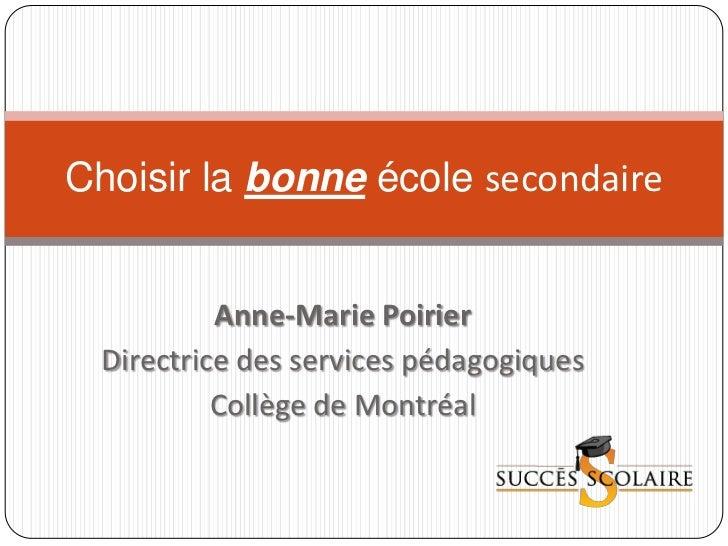 Choisir la bonne école secondaire           Anne-Marie Poirier  Directrice des services pédagogiques           Collège de ...