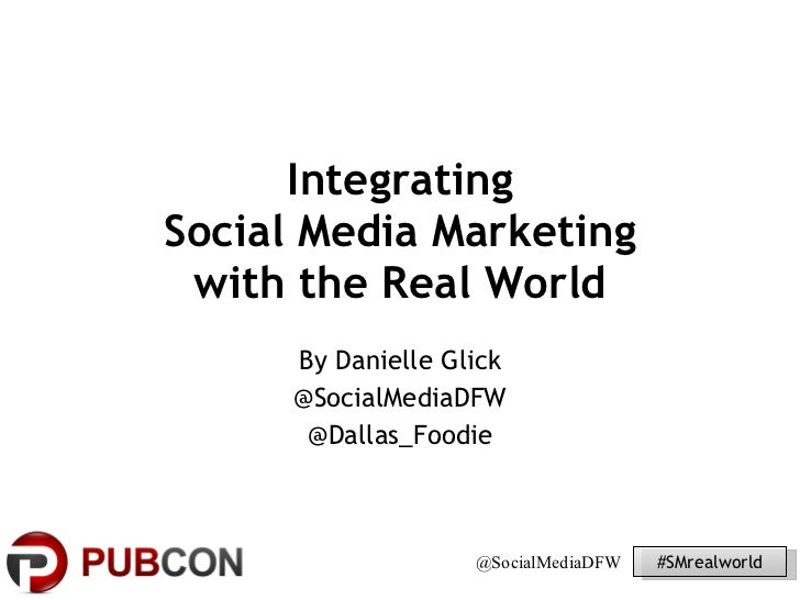 Integrating  Social Media Marketing  with the Real World By Danielle Glick @SocialMediaDFW @Dallas_Foodie