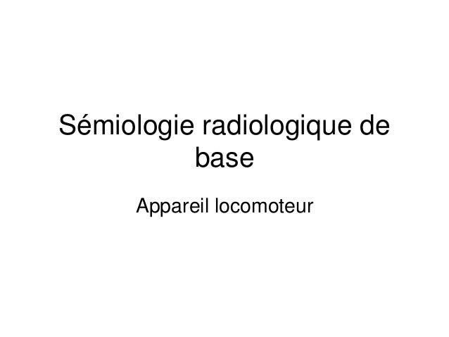 Sémiologie radiologique de          base      Appareil locomoteur