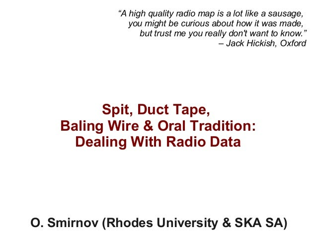 """Spit, Duct Tape, Baling Wire & Oral Tradition: Dealing With Radio Data O. Smirnov (Rhodes University & SKA SA) """"A high qua..."""