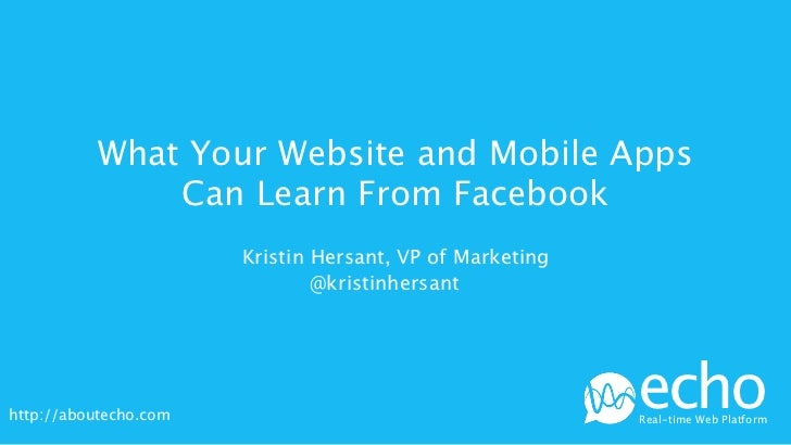 What Your Website and Mobile Apps               Can Learn From Facebook                       Kristin Hersant, VP of Marke...