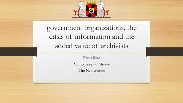 government organizations, the crisis of information and the added value of archivists Frans Smit Municipality of Almere Th...