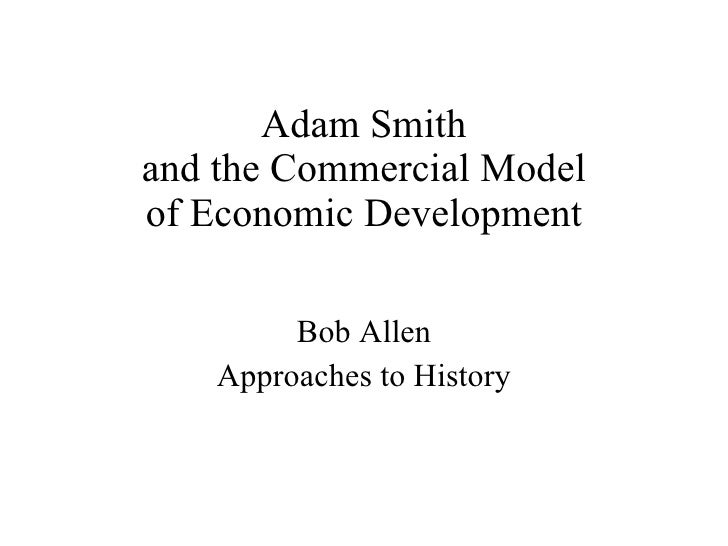Adam Smith and the Commercial Model of Economic Development Bob Allen Approaches to History