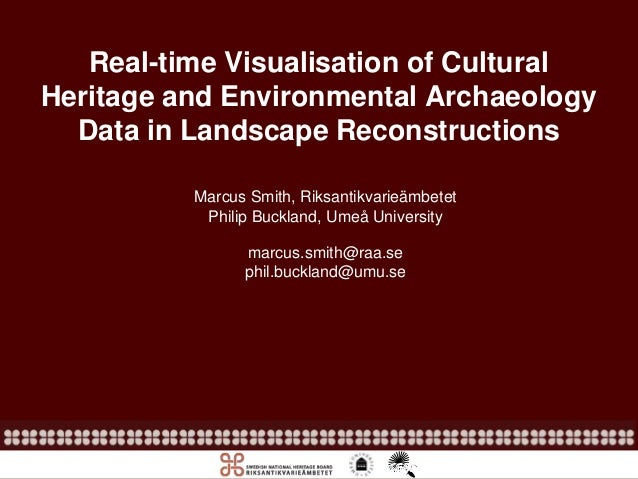 Real-time Visualisation of Cultural Heritage and Environmental Archaeology Data in Landscape Reconstructions Marcus Smith,...