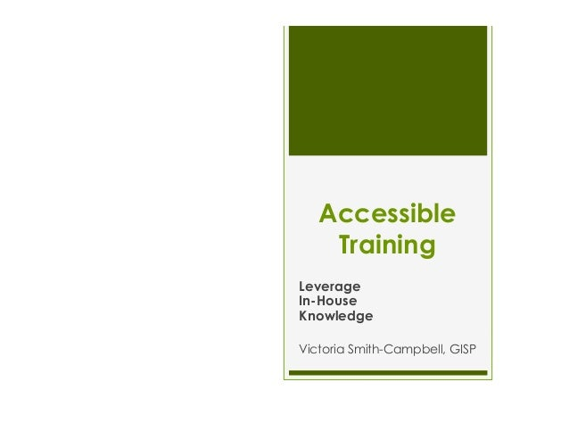 Accessible Training Leverage In-House Knowledge Victoria Smith-Campbell, GISP