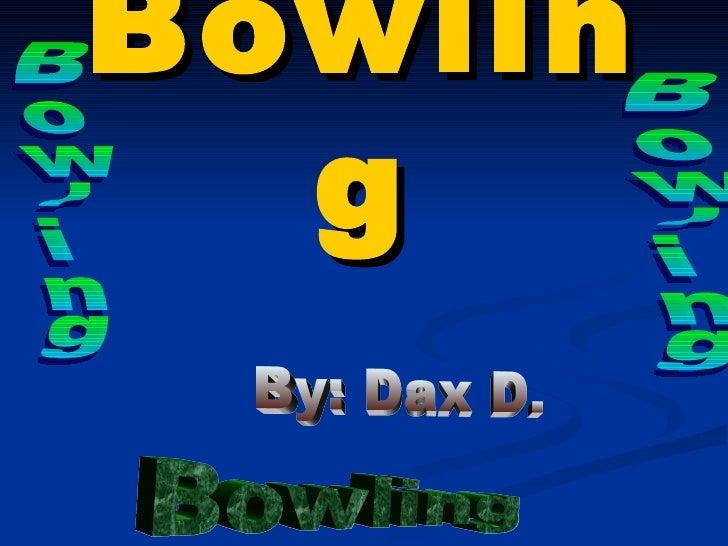 Bowling By: Dax D.  Bowling Bowling Bowling