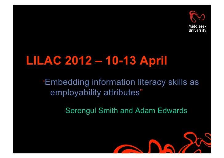 "LILAC 2012 – 10-13 April  ""Embedding  information literacy skills as    employability attributes""        Serengul Smith an..."