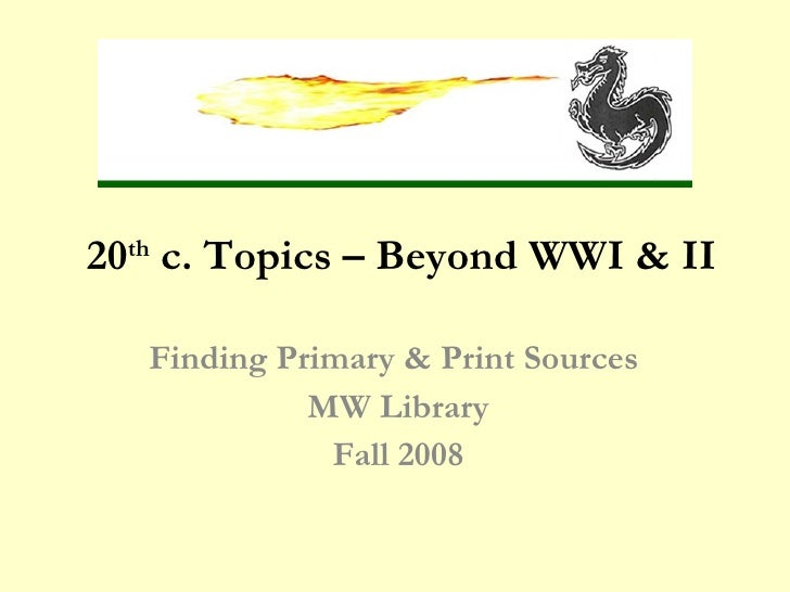 20th c. Topics – Beyond WWI & II<br />Finding Primary & Print Sources <br />MW Library<br />Fall 2009<br />