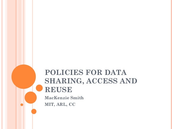 POLICIES FOR DATA SHARING, ACCESS AND REUSE MacKenzie Smith MIT, ARL, CC