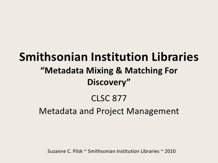 """Smithsonian Institution Libraries    """"Metadata Mixing & Matching For              Discovery""""               CLSC 877    Met..."""