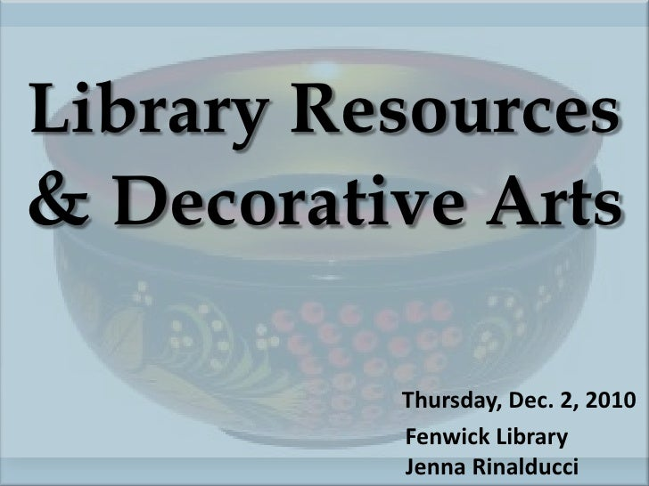 Library Resources & Decorative ArtsThursday, Dec. 2, 2010					Fenwick Library					  Jenna Rinalducci<br />
