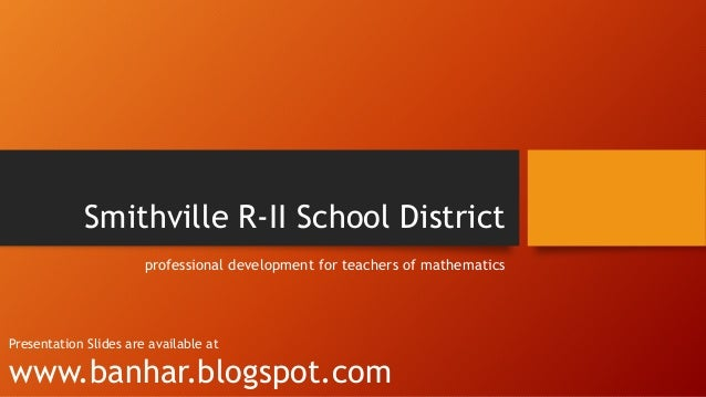 Smithville R-II School District professional development for teachers of mathematics  Presentation Slides are available at...