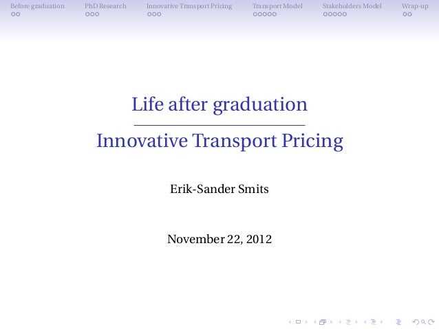 Before graduation   PhD Research    Innovative Transport Pricing   Transport Model   Stakeholders Model   Wrap-up         ...