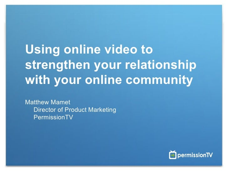 Using online video to strengthen your relationship with your online community Matthew Mamet Director of Product Marketing ...