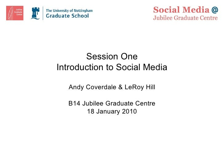 Session One Introduction to Social Media Andy Coverdale & LeRoy Hill B14 Jubilee Graduate Centre 18 January 2010