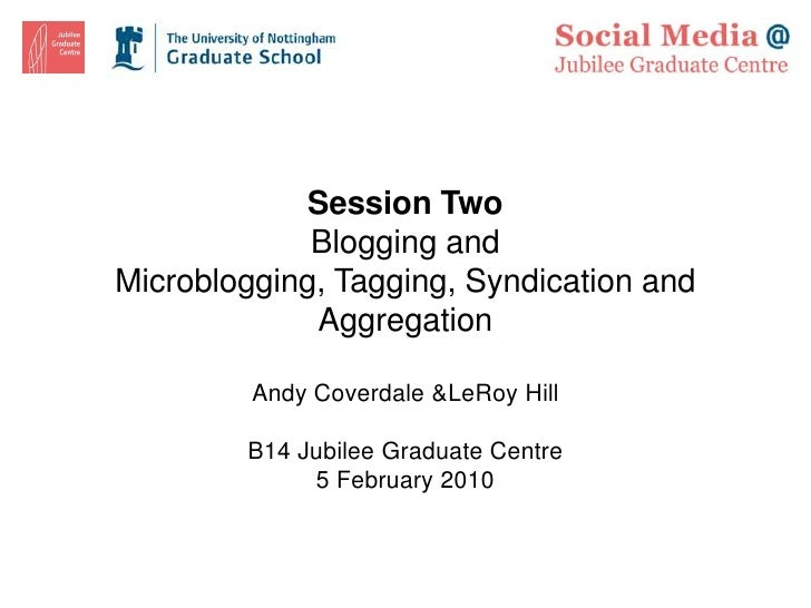 Session Two<br />Blogging and Microblogging, Tagging, Syndication and Aggregation<br />Andy Coverdale & LeRoy Hill<br />B1...