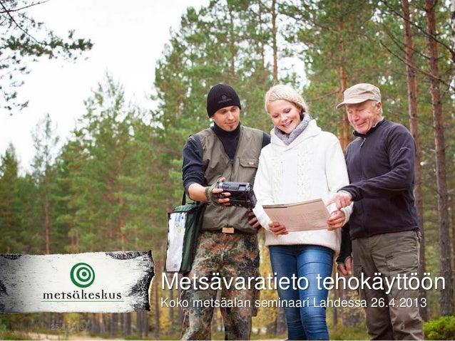 25.4.2013 1Metsävaratieto tehokäyttöönKoko metsäalan seminaari Lahdessa 26.4.2013