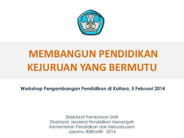 MEMBANGUN PENDIDIKAN KEJURUAN YANG BERMUTU Workshop Pengembangan Pendidikan di Kaltara, 5 Februari 2014  Direktorat Pembin...
