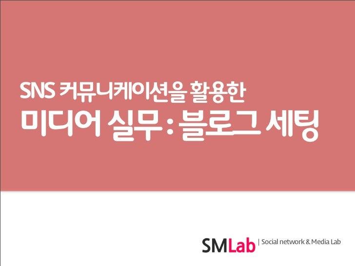 SNS 커뮤니케이션을 활용한미디어 실무 : 블로그 세팅                  | Social network & Media Lab