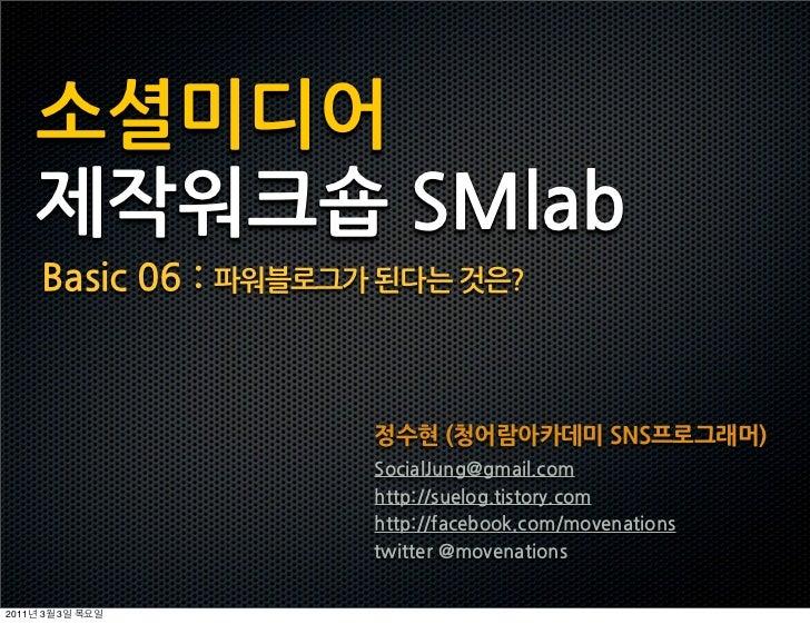 소셜미디어       제작워크숍SMlab       Basic06:파워블로그가된다는것은?                                                     정수현(청어람아카데미SNS프로그래머)...