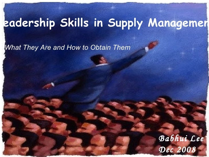 Leadership Skills in Supply Management -  What They Are and How to Obtain Them Babhui Lee Dec 2008
