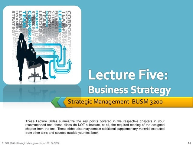 Strategic Management BUSM 3200                   These Lecture Slides summarize the key points covered in the respective c...