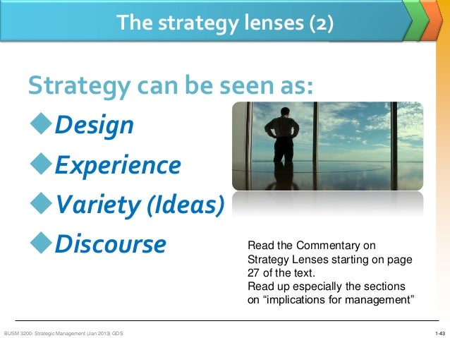 strategy lenses Strategy as a design this takes the view that strategy development can be a local process in which the forces and constraints on the organisation are weighted carefully through analytic and evaluative techniques to establish clear strategy direction.