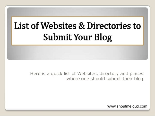 o Here is a quick list of Websites, directory and places where one should submit their blog List of Websites & Directories...