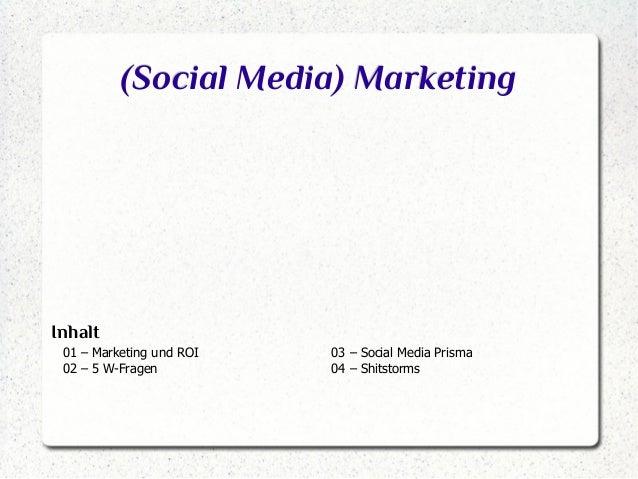 (Social Media) Marketing  Inhalt 01 – Marketing und ROI 02 – 5 W-Fragen  03 – Social Media Prisma 04 – Shitstorms