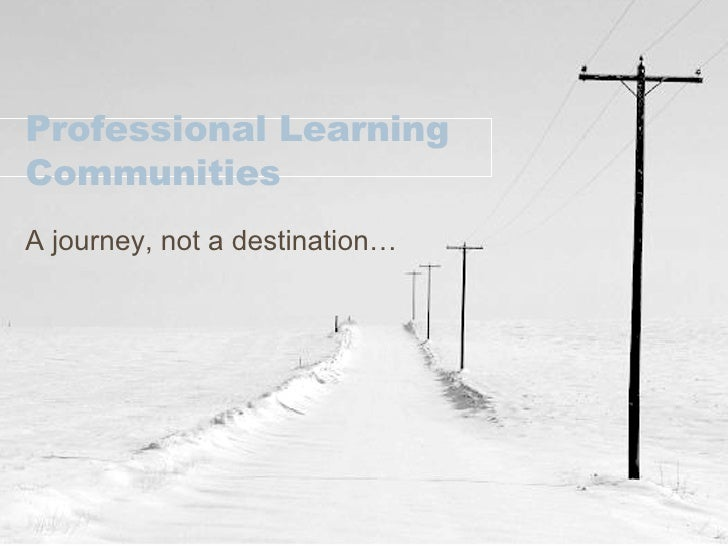 Professional Learning Communities A journey, not a destination…