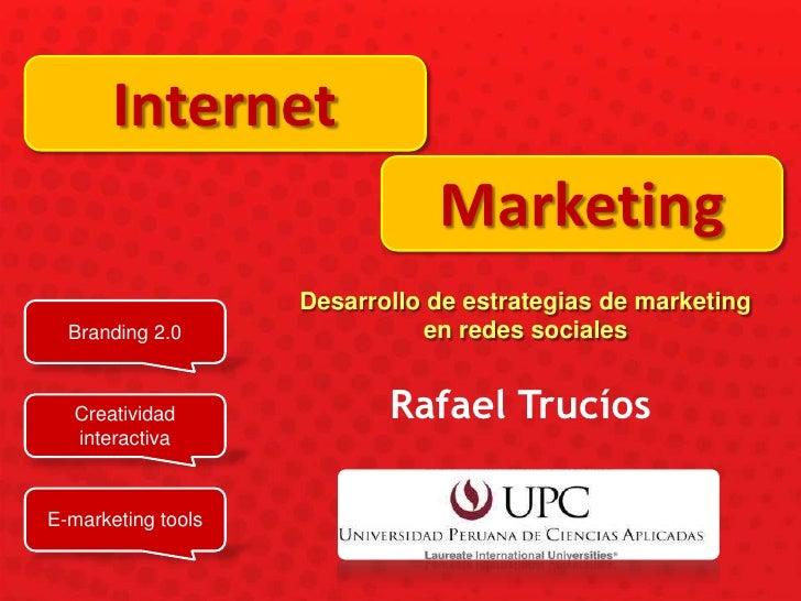 Internet<br />Marketing<br />Desarrollo de estrategias de marketing en redes sociales<br />Branding 2.0<br />Rafael Trucío...