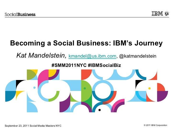 Becoming a Social Business: IBM's JourneyKat Mandelstein, kmandel@us.ibm.com, @katmandelstein#SMM2011NYC #IBMSocialBiz<br ...