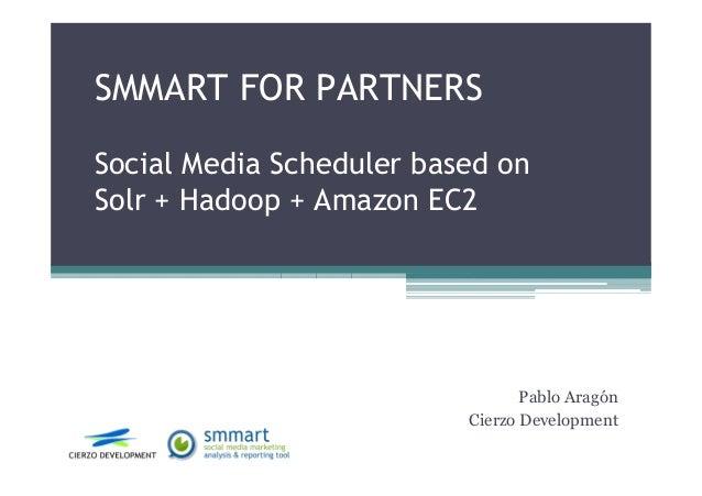 SMMART FOR PARTNERS Social Media Scheduler based on Solr + Hadoop + Amazon EC2 Pablo Aragón Cierzo Development