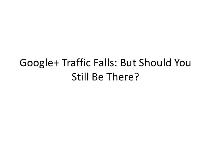 Google+ Traffic Falls: But Should You          Still Be There?