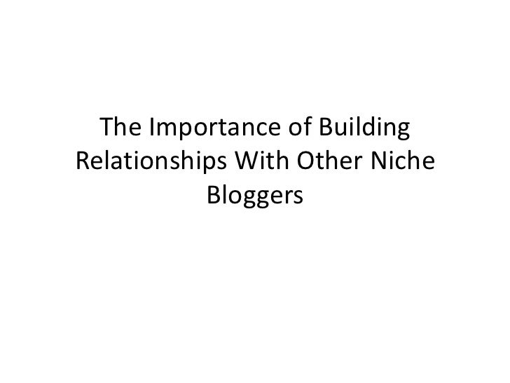 The Importance of BuildingRelationships With Other Niche           Bloggers