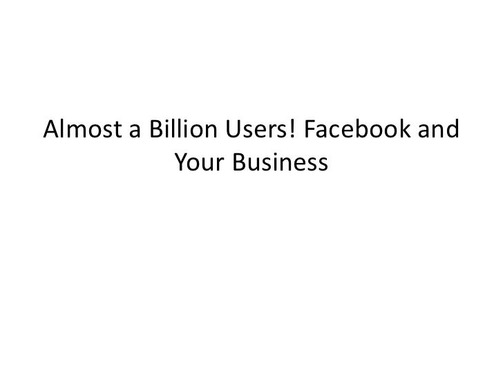 Almost a Billion Users! Facebook and            Your Business