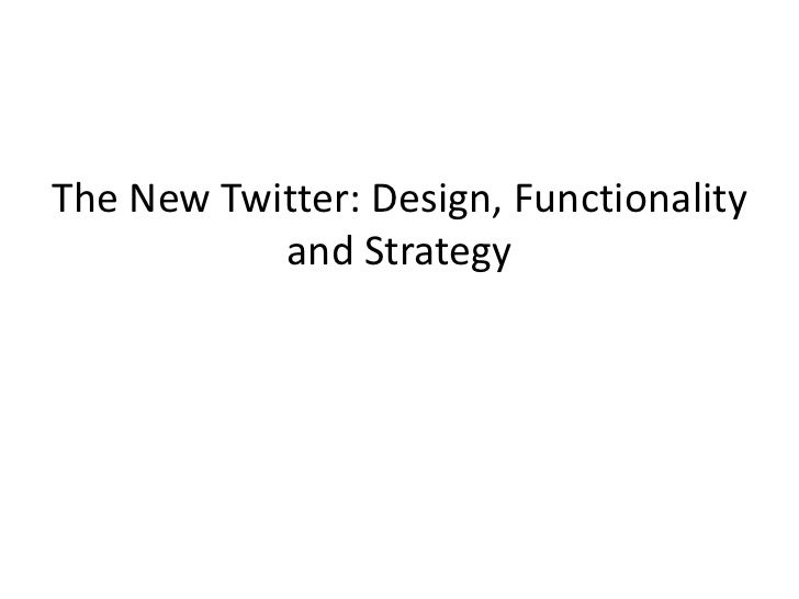 The New Twitter: Design, Functionality           and Strategy